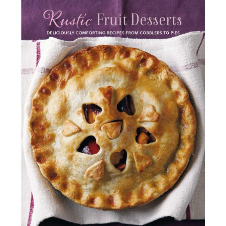 Rustic Fruit Desserts : Deliciously comforting recipes from cobblers to (Recipe For Chocolate Cobbler From Cracker Barrel)