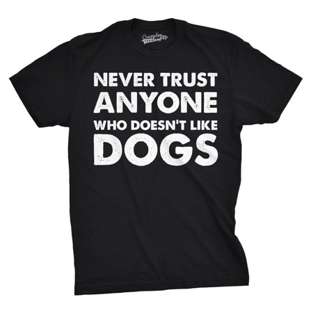 Mens Never Trust Anyone Who Doesn't Like Dogs Funny T shirts Hilarious Novelty T (Never Trust A Man That Doesn T Drink)