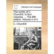 The Works of C. Churchill. in Four Volumes. ... the Fifth Edition. Volume 4 of 4