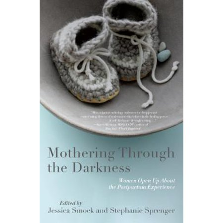 Mothering Through the Darkness : Women Open Up about the Postpartum