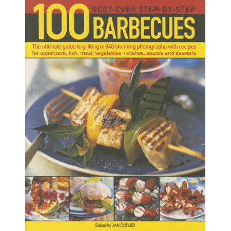 100 Best-Ever Step-By-Step Barbecue Recipes : The Ultimate Guide to Grilling in 340 Stunning Photographs with Recipes for Appetizers, Fish, Meat, Vegetables, Relishes, Sauces and