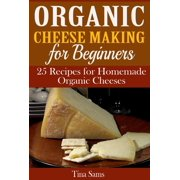 Organic Cheese Making for Beginners: 25 Recipes for Homemade Organic Cheeses - eBook