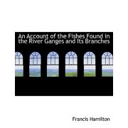 An Account of the Fishes Found in the River Ganges and Its Branches