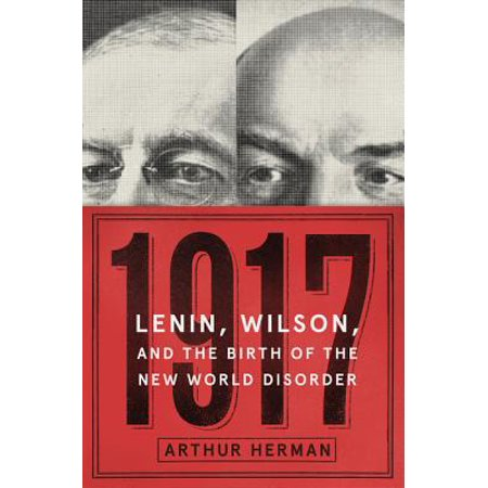 1917 : Lenin, Wilson, and the Birth of the New World