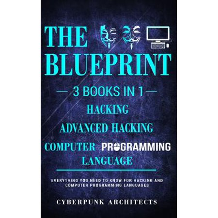Computer Programming Languages & Hacking & Advanced Hacking : 3 Books in 1: The Blueprint: Everything You Need to