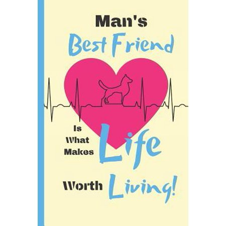 Man's Best Friend Is What Makes Life Worth Living! : Dog Quote Novelty Gift - Lined Notebook, 130 pages, 6