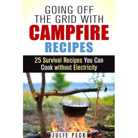 Going Off the Grid with Campfire Recipes: 25 Survival Recipes You Can Cook without Electricity - - 25% Off Life