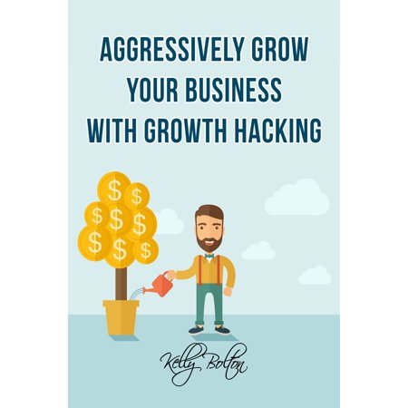 Aggressively Grow Your Business With Growth Hacking Marketing: Tips and Case Studies Showcasing Social Media, Advertising and Digital Marketing Techniques -
