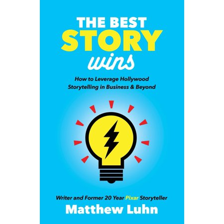 The Best Story Wins : How to Leverage Hollywood Storytelling in Business and