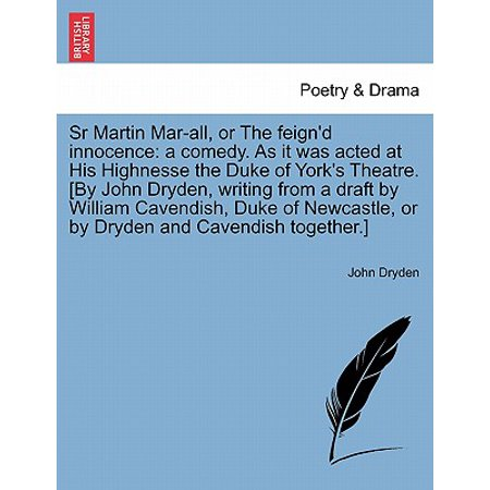 Sr Martin Mar-All, or the Feign'd Innocence: A Comedy. as It Was Acted at His Highnesse the Duke of York's Theatre. [By John Dryden, Writing from a Draft by William Cavendish, Duke of Newcastle, or