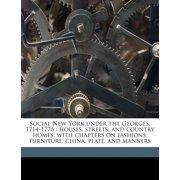 Social New York Under the Georges, 1714-1776 : Houses, Streets, and Country Homes, with Chapters on Fashions, Furniture, China, Plate, and Manners