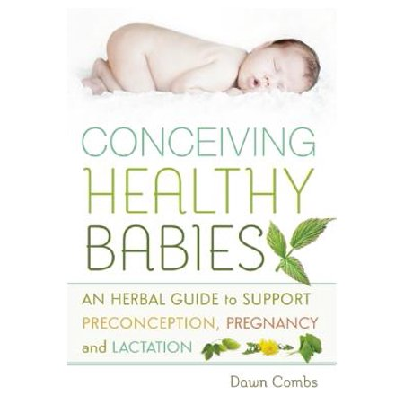 Conceiving Healthy Babies : An Herbal Guide to Support Preconception, Pregnancy and