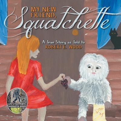 My New Friend, Squatchette : A True Story as Told to Robert E. Wood Robert Woods Artist