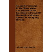 An Apache Campaign in the Sierra Madre - An Account of the Expedition in Pursuit of the Hostile Chiricahua Apaches in the Spring of 1883.