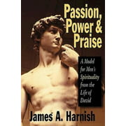 Passion, Power and Praise : A Model for Men's Spirituality from the Life of David (Paperback)