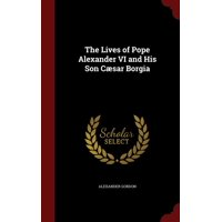 The Lives of Pope Alexander VI and His Son C�sar Borgia