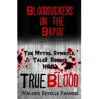 Bloodsuckers on the Bayou : The Myths, Symbols, and Tales Behind HBO's True Blood