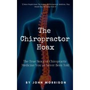 The Chiropractor Hoax : The True Story of Chiropractic Medicine You've Never Been Told