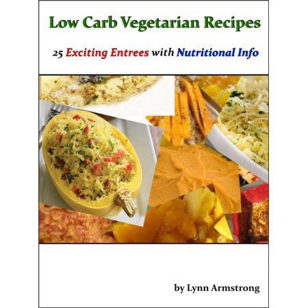 Low Carb Vegetarian Recipes: 25 Exciting Entrees with Nutritional Info -