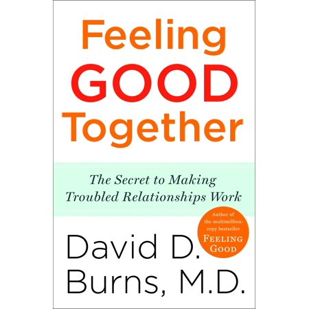 Feeling Good Together : The Secret to Making Troubled Relationships