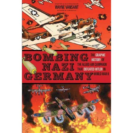 Bombing Nazi Germany  The Graphic History Of The Allied Air Campaign That Defeated Hitler In World War Ii