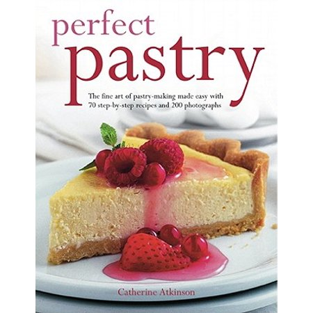 Perfect Pastry : The Fine Art of Pastry-Making Made Easy with 75 Step-By-Step Recipes and 400 Photgraphs