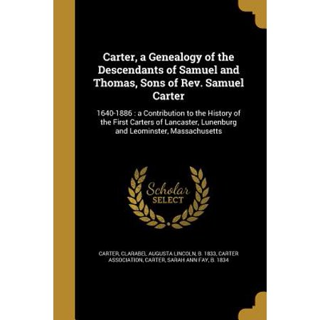 Carter, a Genealogy of the Descendants of Samuel and Thomas, Sons of REV. Samuel Carter : 1640-1886: A Contribution to the History of the First Carters of Lancaster, Lunenburg and Leominster, Massachusetts