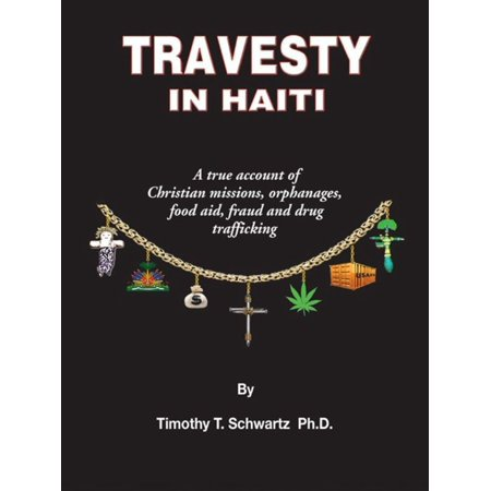 Travesty in Haiti: A true account of Christian missions, orphanages, fraud, food aid and drug trafficking - -