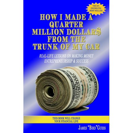 - How I Made a Quarter Million Dollar$ From the Trunk of My Car: Real-Life Lessons on Making Money, Entrepreneurship & Success - eBook