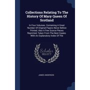 Collections Relating to the History of Mary Queen of Scotland : In Four Volumes. Containing a Great Number of Original Papers Never Before Printed. Also a Few Scarce Pieces Reprinted, Taken from the Best Copies. with an Explanatory Index of the