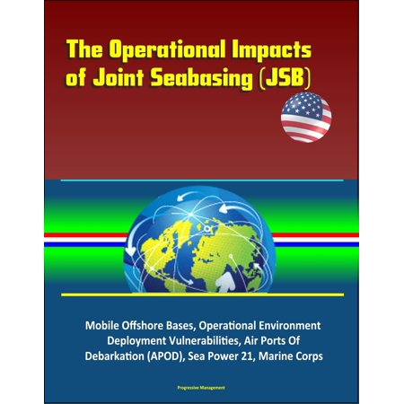 The Operational Impacts of Joint Seabasing (JSB) - Mobile Offshore Bases, Operational Environment, Deployment Vulnerabilities, Air Ports Of Debarkation (APOD), Sea Power 21, Marine Corps - (Best Marine Corps Bases)