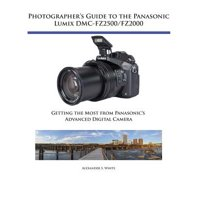 Photographer's Guide to the Panasonic Lumix DMC-Fz2500/Fz2000 : Getting the Most from Panasonic's Advanced Digital Camera