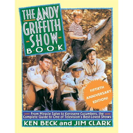 The Andy Griffith Show Book : From Miracle Salve, to Kerosene Cucumbers, the Complete Guide to One of Television's Best-Loved (Best Thing Andy Gibson)