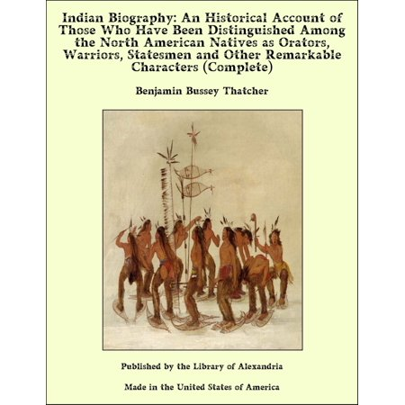 Indian Biography: An Historical Account of Those Who Have Been Distinguished Among the North American Natives as Orators, Warriors, Statesmen and Other Remarkable Characters (Complete) -