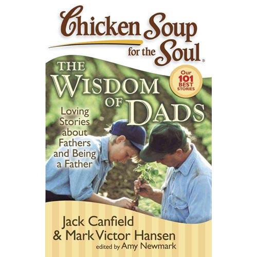 Chicken Soup for the Soul the Wisdom of Dads: Stories About Fathers and Being a Father