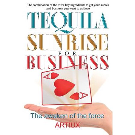 Three Tequila (Tequila Sunrise for Business : The Combination of the Three Key Ingredients to Get Your Success and Business You Want to Achieve)
