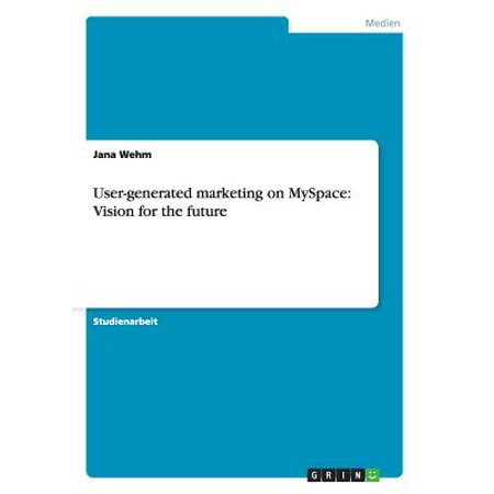 User-Generated Marketing on Myspace : Vision for the Future