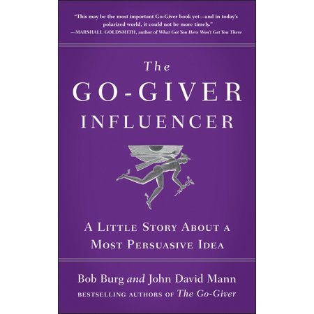 The Go-Giver Influencer : A Little Story About a Most Persuasive Idea
