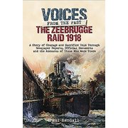 The Zeebrugge Raid 1918 : A Story of Courage and Sacrifice Told Through Newspaper Reports, Official Documents and the Accounts of Those Who Were There