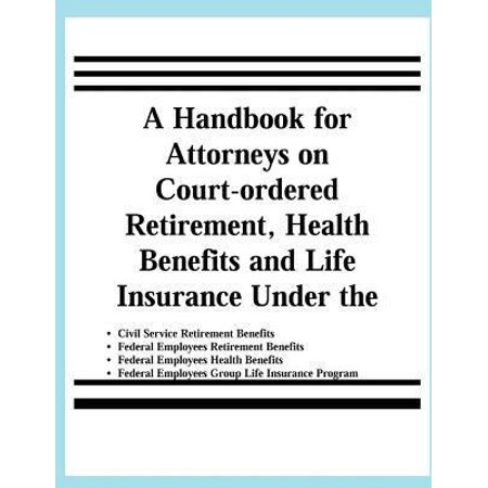 A   Handbook For Attorneys On Court Ordered Retirement  Health Benefits And Life Insurance Under The Civil Service Retirement Benefits  Federal Employ