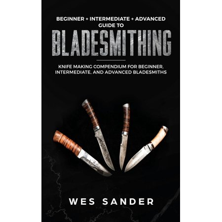 Bladesmithing: Beginner + Intermediate + Advanced Guide to Bladesmithing: Knife Making Compendium for Beginner, Intermediate, and Advanced Bladesmiths