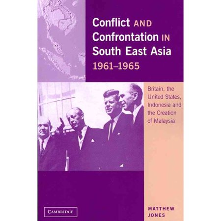 Conflict and Confrontation in South East Asia, 1961 1965: Britain, the United States, Indonesia and the Creation of Malaysia