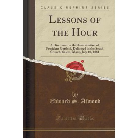 Lessons of the Hour : A Discourse on the Assassination of President Garfield, Delivered in the South Church, Salem, Mass;, July 10, 1881 (Classic - Salem Mass Halloween