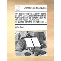 The Beggar's Opera. a Comic Opera. by John Gay. Adapted for Theatrical Representation, as Performed at the Theatre-Royal, Drury-Lane. Regulated from the Prompt-Book, ...