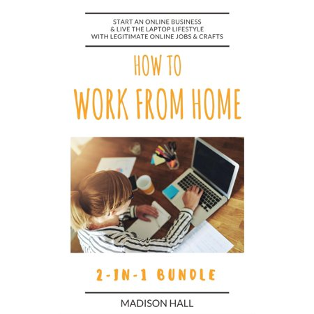 How To Work From Home (2-in-1 Bundle): Start An Online Business & Live The Laptop Lifestyle With Legitimate Online Jobs & Crafts - (Best Legitimate Home Based Business)