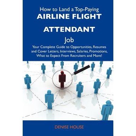 How to Land a Top-Paying Airline Flight Attendant Job : Your Complete Guide to Opportunities, Resumes and Cover Letters, Interviews, Salaries,