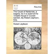 The Count of Narbonne, a Tragedy. as It Is Acted at the Theatre Royal in Covent Garden. by Robert Jephson, Esq.