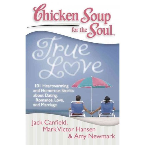 Chicken Soup for the Soul True Love: 101 Heartwarming and Humorous Stories About Dating, Romance, Love, and Marriage