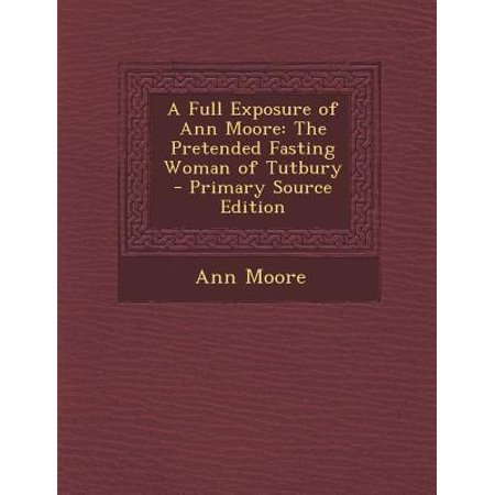 A Full Exposure of Ann Moore: The Pretended Fasting Woman of Tutbury Primary Source Edition by
