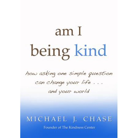 Am I Being Kind  How Asking One Simple Question Can Change Your Life And Your World